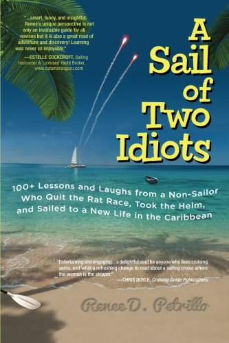 A Sail of Two Idiots: 100+ Lessons and Laughs from a Non-Sailor  Who Quit the Rat Race, Took the Helm, and Sailed to a New Life in the Caribbean Renee Petrillo International Marine/Ragged Mountain Press