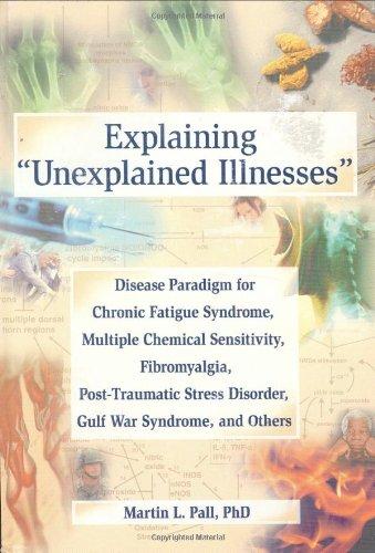 Explaining Unexplained Illnesses: Disease Paradigm for Chronic Fatigue Syndrome, Multiple Chemical Sensitivity, Fibromyalgia, Post-Traumatic Stress ... Series on Malaise, Fatigue, and Debilitation)