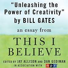 Unleashing the Power of Creativity: A 'This I Believe' Essay (       UNABRIDGED) by Bill Gates