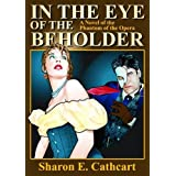 "In the Eye of the Beholder: A Novel of the ""Phantom of the Opera""by Sharon E. Cathcart"