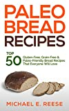 Paleo Bread Recipes: Top 50 Gluten-Free, Grain-Free and Paleo Friendly Bread Recipes That Everyone Will Love: (Gluten Free Bread, Paleo Bread, Grain Free Bread, Gluten Free Bread Cookbook)