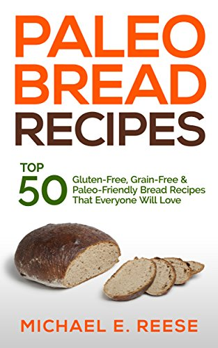 Paleo Bread Recipes: Top 50 Gluten-Free, Grain-Free and Paleo Friendly Bread Recipes That Everyone Will Love: (Gluten Free Bread, Paleo Bread, Grain Free Bread, Gluten Free Bread Cookbook) by Michael E. Reese