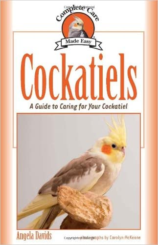 Cockatiels: A Guide to Caring for Your Cockatiel (Complete Care Made Easy)