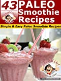 43 Paleo Smoothie Recipes - Simple & Easy Paleo Smoothie Recipes (Paleo Recipes Book 17)