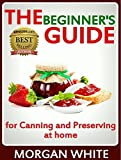 The Beginners Guide for Canning and Preserving at Home: The Most Delicious, Money-Saving Jams, Jellies, Salsa and Pickles, Savory Sauces, Desserts, Pie Fillings and Easy Freezer Recipes