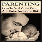 Parenting: How to Be a Great Parent and Raise Awesome Kids   Patrick Baldwin