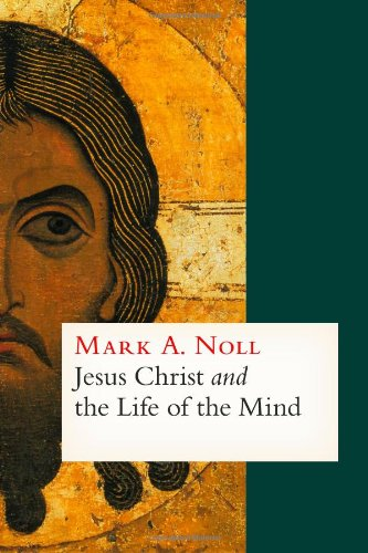 Jesus Christ and the Life of the Mind, Mark A. Noll