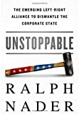 Unstoppable: The Emerging Left-Right Alliance to Dismantle the Corporate State by Ralph Nader