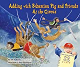 Adding with Sebastian Pig and Friends at the Circus (Math Fun with Sebastian Pig and Friends!)