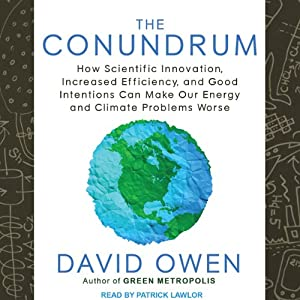 The Conundrum: How Scientific Innovation, Increased Efficiency, and Good Intentions Can Make Our Energy and Climate Problems Worse | [David Owen]