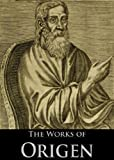 The Works of Origen: De Principiis, Letters of Origen, Origen Against Celsus (3 Books With Active Table of Contents)