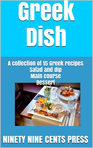Greek Dish: A collection of 15 Greek recipes Salad and dip Main course Dessert by Ninety Nine Cents Press