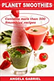 PLANET SMOOTHIES - 'RECIPES: 500+ INCREDIBLE SMOOTHIES: Smoothies for weight loss, green smoothies, smoothies for toddlers, celebrity smoothies, most popular smoothies, high and low calorie smoothies