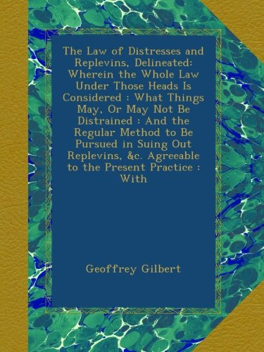 The Law of Distresses and Replevins, Delineated: Wherein the Whole Law Under Those Heads Is Considered : What Things May, Or May Not Be Distrained : ... &c. Agreeable to the Present Practice : With PDF
