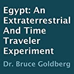Egypt: An Extraterrestrial and Time Traveler Experiment | Dr. Bruce Goldberg