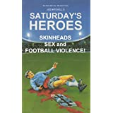 Saturday's Heroes - Skinheads, Sex And Football Violence!by Joe Mitchell