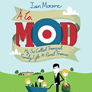 À La Mod: My So-Called Tranquil Family Life in Rural France | [Ian Moore]