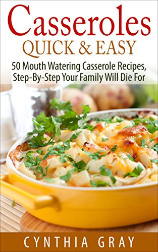 Casseroles Quick & Easy: 50 Mouth Watering Casserole Recipes, Step-By-Step Your Family Will Die For by Cynthia Gray