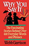 Why You Say It: The Fascinating Stories Behind Over 600 Everyday Words and Phrases (1558531289) by Garrison, Webb