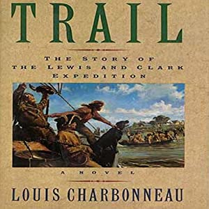 Trail: The Story of the Lewis and Clark Expedition: A Novel | [Louis Charbonneau]