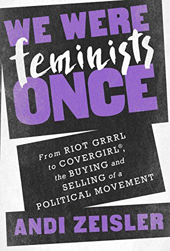 we-were-feminists-once-from-riot-grrrl-to-covergirlr-the-buying-and-selling-of-a-political-movement