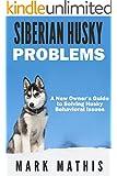 Siberian Husky Dog Behavior Problems: How to Raise a Well Behaved Siberian Husky (Siberian Husky Puppy Training Guides Book 2)