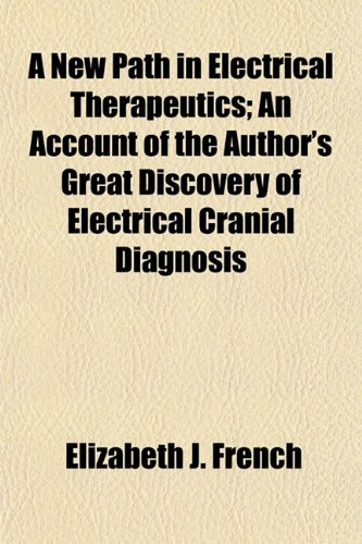 A New Path in Electrical Therapeutics; An Account of the Author's Great Discovery of Electrical Cranial Diagnosis
