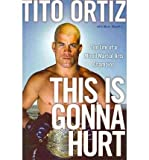 Tito Ortiz This is Gonna Hurt The Life of a UFC Champion by Ortiz, Tito ( Author ) ON Jul-07-2008, Hardback