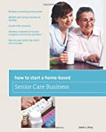 How to Start a Home-Based Senior Care Business: *Develop a winning business plan *Market your unique services to families *Create a fee structure *Develop ... care manager (Home-Based Business Series)