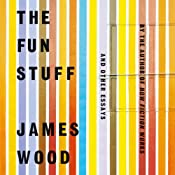 The Fun Stuff: And Other Essays | [James Wood]