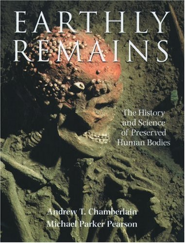 Earthly Remains: The History and Science of Preserved Human Bodies, Andrew T. Chamberlain, Michael Parker Pearson