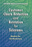 Customer Churn Reduction and Retention for Telecoms: Models for All Marketers (1933199083) by Hughes, Arthur
