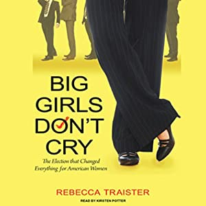 Big Girls Don't Cry: The Election that Changed Everything for American Women | [Rebecca Traister]