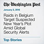Raids in Belgium Target Suspected New Year's Plot Amid Global Security Alerts | Griff Witte,Brian Murphy