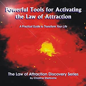 Powerful Tools for Activating The Law of Attraction: A Practical guide to Transform Your Life | [Christine Sherborne]