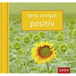 Denk einfach positiv: Mit Mut und Zuversicht die Dinge einfach positiv sehen.
