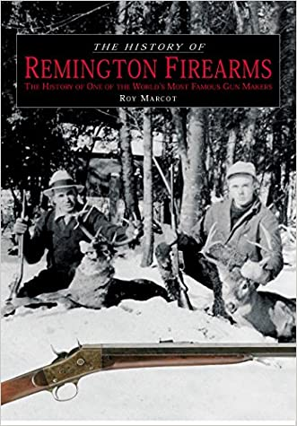 History of Remington Firearms: The History Of One Of The World's Most Famous Gun Makers written by Roy Marcot
