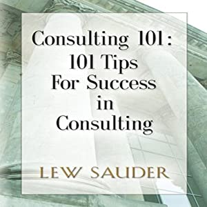 Consulting 101: 101 Tips for Success in Consulting | [Lew Sauder]