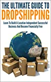 The Ultimate Guide To Dropshipping: Learn To Build A Location Independent Successful Business And Become Financially Free (dropshipping, dropshipping for ... to start dropshipping, learn dropshipping)