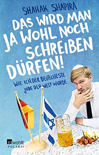 Das wird man ja wohl noch schreiben dürfen!: Wie ich der deutscheste Jude der Welt wurde