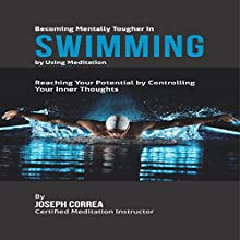 Becoming Mentally Tougher in Swimming by Using Meditation: Reach Your Potential by Controlling Your Inner Thoughts (       UNABRIDGED) by Joseph Correa - Certified Meditation Instructor Narrated by Andrea Erickson