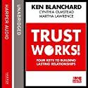 Trust Works: Four Keys to Building Lasting Relationships (       UNABRIDGED) by Ken Blanchard, Cynthia Olmstead, Martha Lawrence Narrated by Ken Blanchard, Cynthia Olmstead, Dan Woren