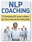 NLP Coaching: 22 Outstanding NLP Lessons to Reduce Your Stress Level and Start Feeling Better (NLP Coaching, nlp, nlp books)