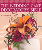 Alan Dunn The Wedding Cake Decorator's Bible: A Resource of Mix-and-Match-Designs and Embellishments