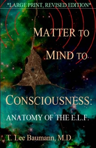 Matter to Mind to Consciousness: Anatomy of the E.L.F.