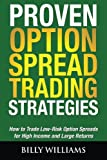 Proven Option Spread Trading Strategies: How to Trade Low-Risk Option Spreads for High Income and Large Returns