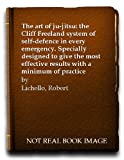 img - for The art of ju-jitsu: the Cliff Freeland system of self-defence in every emergency. Specially designed to give the most effective results with a minimum of practice book / textbook / text book