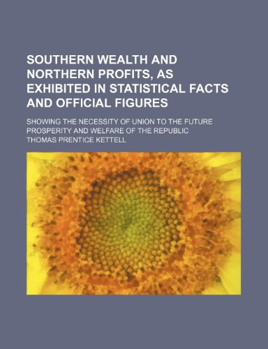 Southern wealth and northern profits, as exhibited in statistical facts and official figures; showing the necessity of union to the future prosperity and welfare of the Republic