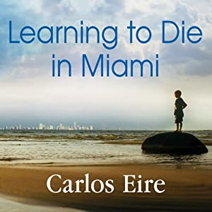 Learning to Die in Miami: Confessions of a Refugee Boy | [Carlos Eire]