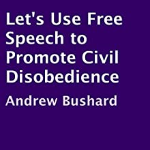 Let's Use Free Speech to Promote Civil Disobedience (       UNABRIDGED) by Andrew Bushard Narrated by Darryl W. Perry